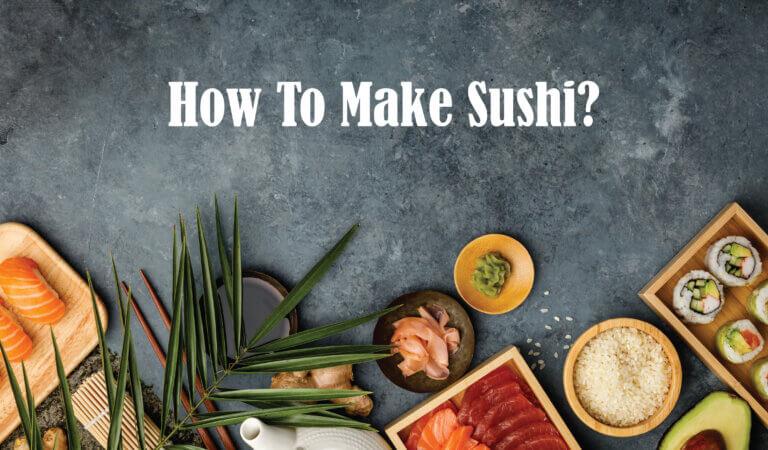 Comment Faire Des Sushis? Ingrédients, Types Et Méthode